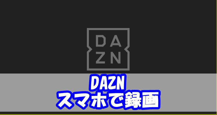 DAZNをスマホで録画する方法【iPhone/Android対応】