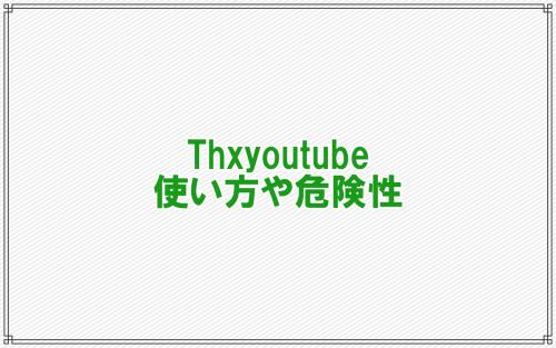 Thxyoutubeの使い方や危険性/評判やDLできないときの対処法など