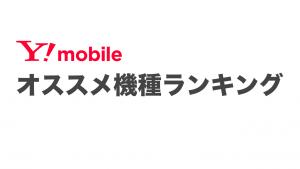 ワイモバイルおすすめ機種5選!販売中全端末を比較【2019年11月】